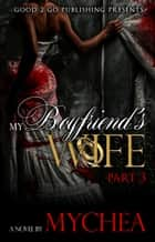 My Boyfriend's Wife PT 3 ebook by Mychea
