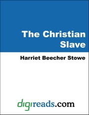 The Christian Slave (A Dramatization of Uncle Tom's Cabin) ebook by Stowe, Harriet Beecher