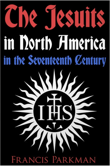 The Jesuits in North America in the Seventeenth Century ebook by Francis Parkman