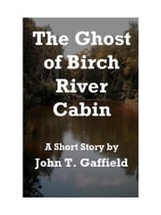 The Ghost of Birch River Cabin ebook by John Gaffield