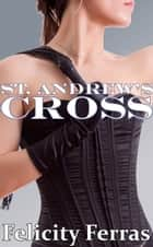 The St. Andrew's Cross (A Femdom Story) ebook by Felicity Ferras