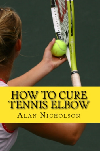 How To Cure Tennis Elbow: The Definitive Guide For The Treatment of Tennis Elbow ebook by Alan Nicholson