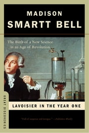 Lavoisier in the Year One: The Birth of a New Science in an Age of Revolution (Great Discoveries) ebook by Madison Smartt Bell