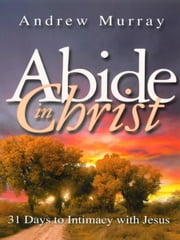 Abide in Christ - 31 Days to Intimacy with Jesus ebook by Andrew Murray
