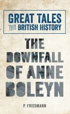 Great Tales from British History The Downfall of Anne Boleyn ebook by P. Friedmann