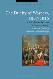 The Duchy of Warsaw, 1807-1815 - A Napoleonic Outpost in Central Europe ebook by Dr Jaroslaw Czubaty,Dr Ursula Phillips