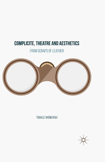Complicite, Theatre and Aesthetics - From Scraps of Leather ebook by Tomasz Wiśniewski