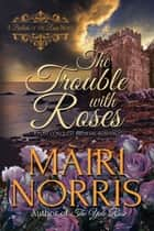 The Trouble With Roses - Book 3 – Ballads of the Roses ebook by Màiri Norris