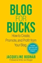 Blog for Bucks - How to Create, Promote, and Profit from Your Blog ebook by Jacqueline Bodnar