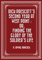 Dick Prescott's Second Year at West Point : Or, Finding the Glory of the Soldier's Life ebook by H. Irving Hancock