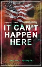 IT CAN'T HAPPEN HERE (Political Dystopia) - Foreseeing America's Grim and Totalitarian Presidential Future ebook by Sinclair Lewis