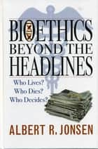 Bioethics Beyond the Headlines ebook by Albert R. Jonsen