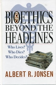 Bioethics Beyond the Headlines - Who Lives? Who Dies? Who Decides? ebook by Albert R. Jonsen