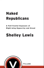 Naked Republicans - A Full-frontal Exposure of Right-wing Hypocrisy and Greed ebook by Shelley Lewis