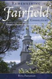 Remembering Fairfield, Connecticut - Famous People & Historic Places ebook by Rita Papazian
