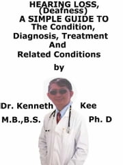 Hearing Loss (Deafness), A Simple Guide To The Condition, Diagnosis, Treatment And Related Conditions ebook by Kenneth Kee