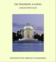 The President: A Novel ebook by Alfred Henry Lewis