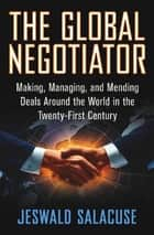 The Global Negotiator - Making, Managing and Mending Deals Around the World in the Twenty-First Century ebook by Jeswald W. Salacuse
