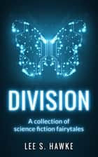 Division: A Collection of Science Fiction Fairytales ebook by Lee S. Hawke