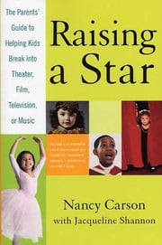 Raising a Star - The Parent's Guide to Helping Kids Break into Theater, Film, Television, or Music ebook by Nancy Carson,Jacqueline Shannon