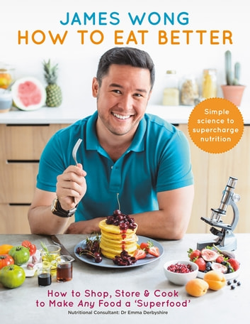 How to Eat Better - How to Shop, Store & Cook to Make Any Food a Superfood ebook by James Wong