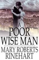 A Poor Wise Man ebook by Mary Roberts Rinehart