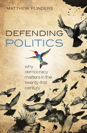 Defending Politics: Why Democracy Matters in the 21st Century ebook by Matthew Flinders
