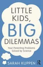 Little Kids, Big Dilemmas - Your parenting problems solved by science ebook by Sarah Kuppen