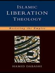 Islamic Liberation Theology - Resisting the Empire ebook by Hamid Dabashi