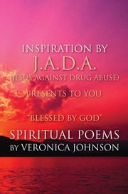 J.A.D.A. (Jesus Against Drug Abuse) Presents to You '' Blessed by God'' Spiritual Poems by Veronica Johnson ebook by Veronica Johnson