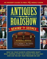 Antiques Roadshow Behind the Scenes - An Insider's Guide to PBS's #1 Weekly Show ebook by Marsha Bemko, Mark L. Walberg