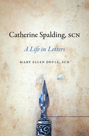 Catherine Spalding, SCN - A Life in Letters ebook by Mary Ellen Doyle SCN
