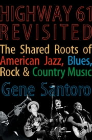 Highway 61 Revisited - The Tangled Roots of American Jazz, Blues, Rock, & Country Music ebook by Gene Santoro