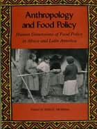 Anthropology and Food Policy - Human Dimensions of Food Policy in Africa and Latin America ebook by Della McMillan, Jeanne Harlow, Roberta D. Baer,...