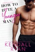 How to Date a Younger Man ebook by Kendall Ryan