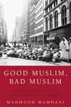 Good Muslim, Bad Muslim ebook by Mahmood Mamdani