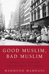 Good Muslim, Bad Muslim - America, the Cold War, and the Roots of Terror ebook by Mahmood Mamdani