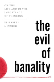 The Evil of Banality - On The Life and Death Importance of Thinking ebook by Elizabeth Minnich