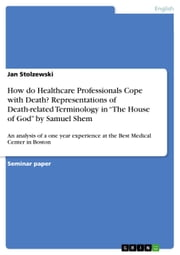 How do Healthcare Professionals Cope with Death? Representations of Death-related Terminology in 'The House of God' by Samuel Shem - An analysis of a one year experience at the Best Medical Center in Boston ebook by Jan Stolzewski