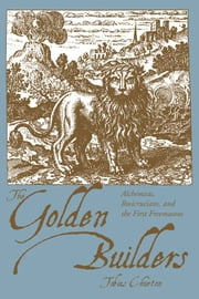 The Golden Builders: Alchemists, Rosicrucians, First Freemasons ebook by Tobias Churton
