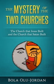 The Mystery of the Two Churches: The Church that Jesus Built and the Church that Satan Built ebook by Bola Olu Jordan