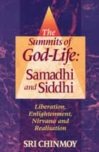 The Summits of God-Life: Samadhi and Siddhi ebook by Sri Chinmoy