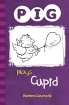 PIG Plays Cupid ebook by Barbara Catchpole