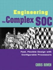 Engineering the Complex SOC - Fast, Flexible Design with Configurable Processors ebook by Chris Rowen