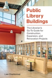 Public Library Buildings: The Librarian's Go-To Guide for Construction, Expansion, and Renovation Projects ebook by Lisa Charbonnet