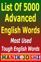 List of 5000 Advanced English Words - Most Used Tough English Words ebook by Manik Joshi