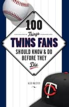 100 Things Twins Fans Should Know & Do Before They Die ebook by Alex Halsted