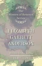 The 'Women of Renown' Series - Elizabeth Garrett Anderson ebook by Bellis H.