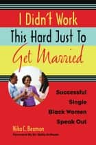 I Didn't Work This Hard Just to Get Married - Successful Single Black Women Speak Out ebook by Nika C. Beamon, Dr. Bella DePaulo