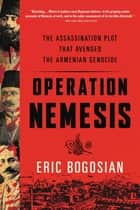 Operation Nemesis - The Assassination Plot that Avenged the Armenian Genocide ebook by Eric Bogosian